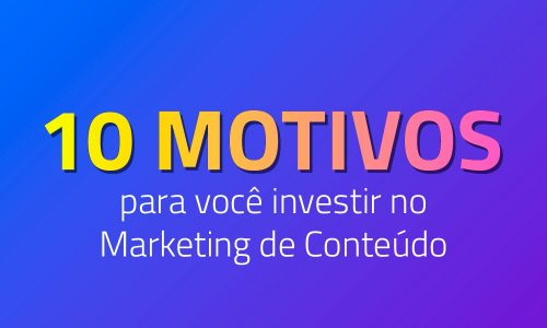 10 motivos para você investir no Marketing de Conteúdo